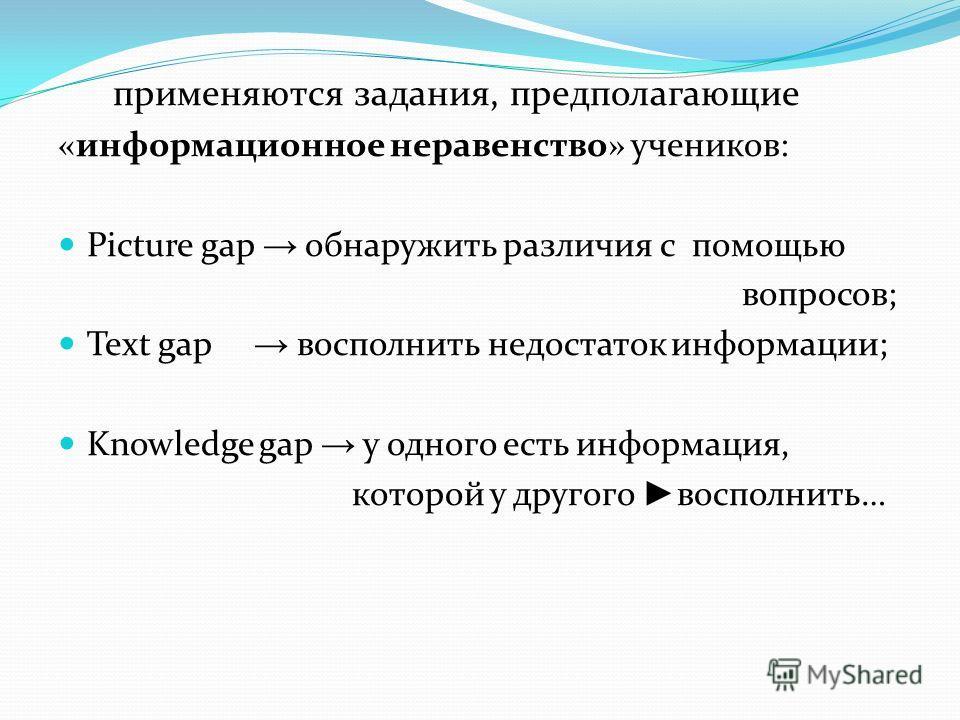 применяются задания, предполагающие «информационное неравенство» учеников: Picture gap обнаружить различия с помощью вопросов; Text gap восполнить недостаток информации; Knowledge gap у одного есть информация, которой у другого восполнить…