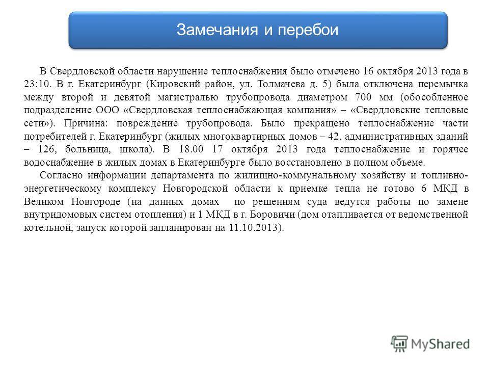 Замечания и перебои В Свердловской области нарушение теплоснабжения было отмечено 16 октября 2013 года в 23:10. В г. Екатеринбург (Кировский район, ул. Толмачева д. 5) была отключена перемычка между второй и девятой магистралью трубопровода диаметром