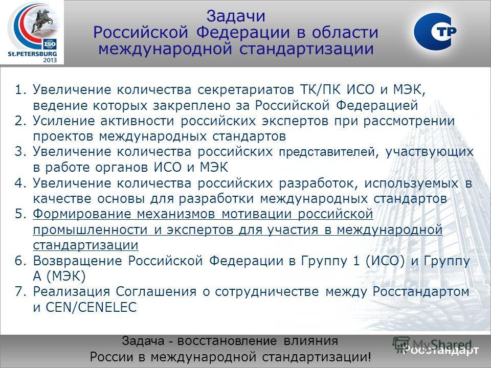 З адачи Российской Федерации в области международной стандартизации 1.Увеличение количества секретариатов ТК/ПК ИСО и МЭК, ведение которых закреплено за Российской Федерацией 2.Усиление активности российских экспертов при рассмотрении проектов междун
