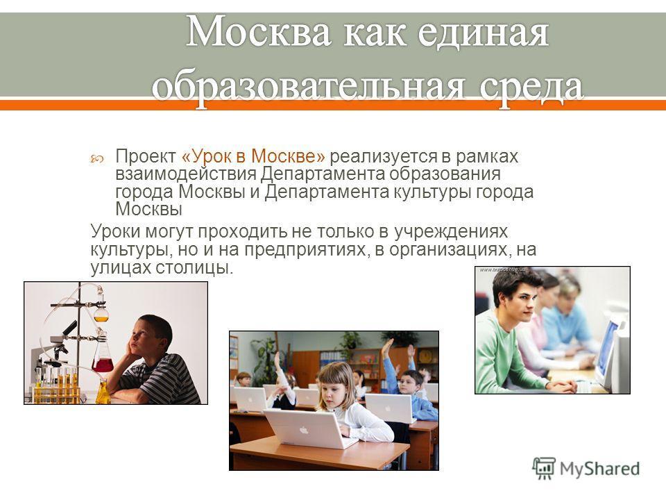 Проект « Урок в Москве » реализуется в рамках взаимодействия Департамента образования города Москвы и Департамента культуры города Москвы Уроки могут проходить не только в учреждениях культуры, но и на предприятиях, в организациях, на улицах столицы.