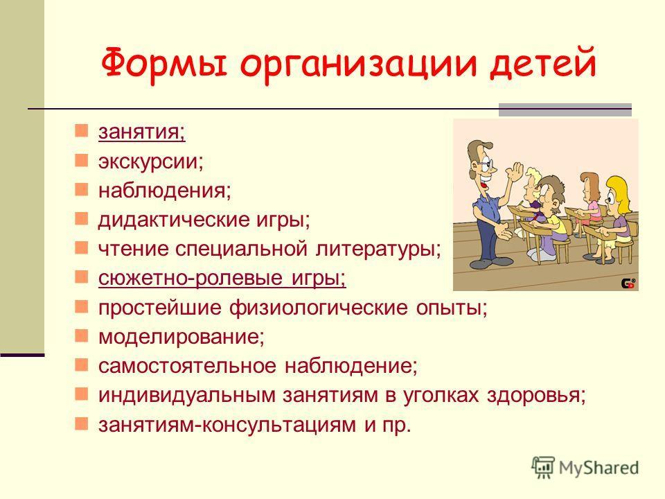 Формы организации детей занятия; экскурсии; наблюдения; дидактические игры; чтение специальной литературы; сюжетно-ролевые игры; простейшие физиологические опыты; моделирование; самостоятельное наблюдение; индивидуальным занятиям в уголках здоровья;