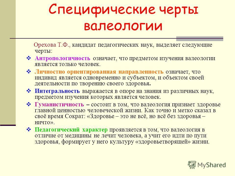 Специфические черты валеологии Орехова Т.Ф., кандидат педагогических наук, выделяет следующие черты: Антропологичность означает, что предметом изучения валеологии является только человек. Личностно ориентированная направленность означает, что индивид