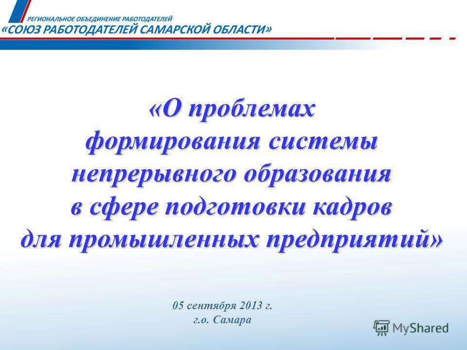 05 сентября 2013 г. г.о. Самара «О проблемах формирования системы непрерывного образования в сфере подготовки кадров для промышленных предприятий»