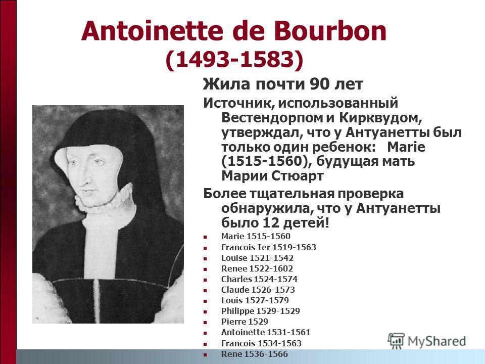 Antoinette de Bourbon (1493-1583) Жила почти 90 лет Источник, использованный Вестендорпом и Кирквудом, утверждал, что у Антуанетты был только один ребенок: Marie (1515-1560), будущая мать Марии Стюарт Более тщательная проверка обнаружила, что у Антуа