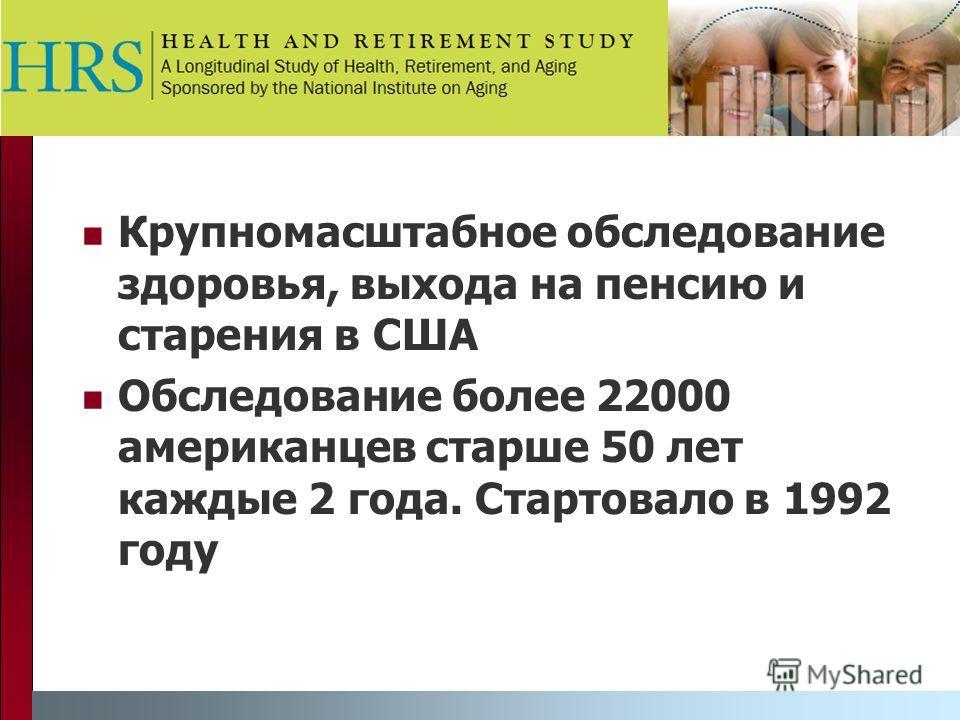 Крупномасштабное обследование здоровья, выхода на пенсию и старения в США Обследование более 22000 американцев старше 50 лет каждые 2 года. Стартовало в 1992 году
