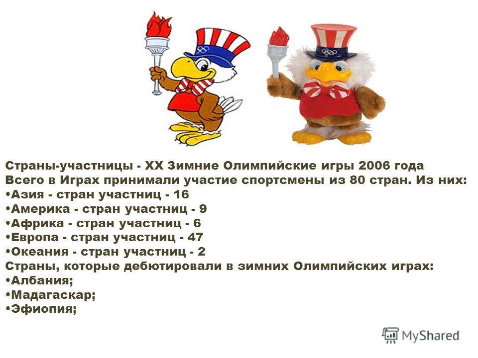 Страны-участницы - XX Зимние Олимпийские игры 2006 года Всего в Играх принимали участие спортсмены из 80 стран. Из них: Азия - cтран участниц - 16 Америка - cтран участниц - 9 Африка - cтран участниц - 6 Европа - cтран участниц - 47 Океания - cтран у