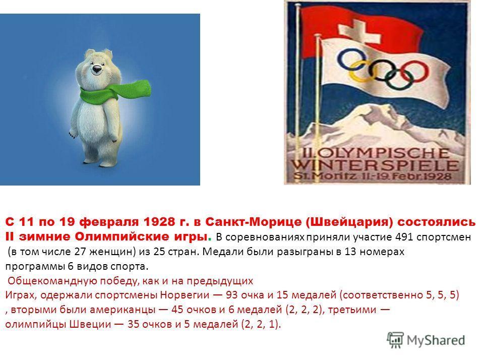 С 11 по 19 февраля 1928 г. в Санкт-Морице (Швейцария) состоялись II зимние Олимпийские игры. В соревнованиях приняли участие 491 спортсмен (в том числе 27 женщин) из 25 стран. Медали были разыграны в 13 номерах программы 6 видов спорта. Общекомандную