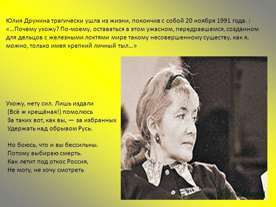 Юлия Друнина трагически ушла из жизни, покончив с собой 20 ноября 1991 года. : «…Почему ухожу? По-моему, оставаться в этом ужасном, передравшемся, созданном для дельцов с железными локтями мире такому несовершенному существу, как я, можно, только име