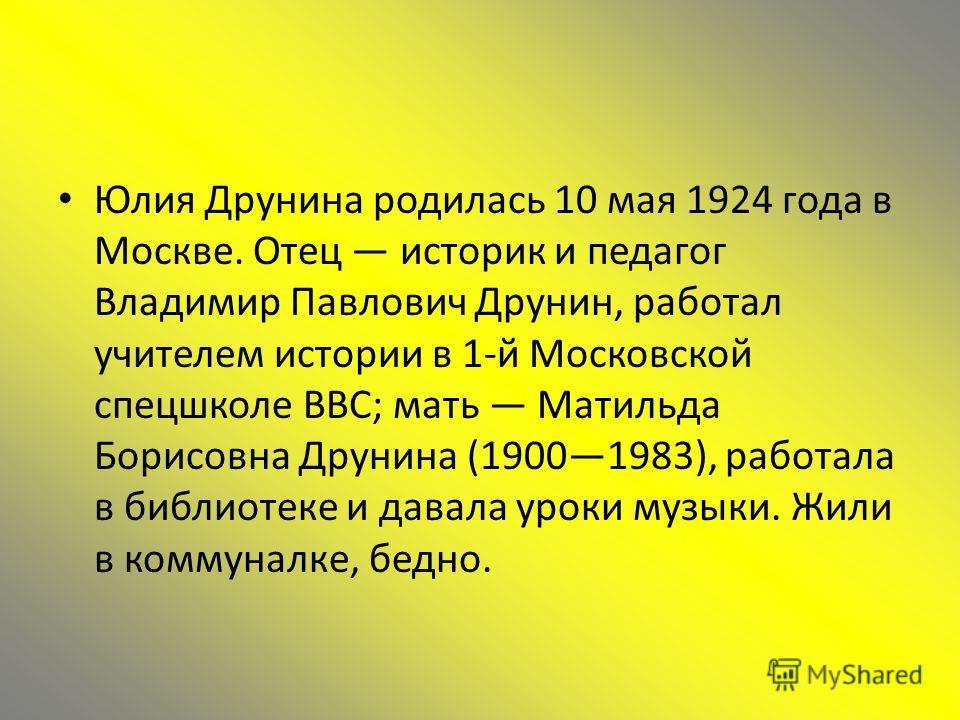 Юлия Друнина родилась 10 мая 1924 года в Москве. Отец историк и педагог Владимир Павлович Друнин, работал учителем истории в 1-й Московской спецшколе ВВС; мать Матильда Борисовна Друнина (19001983), работала в библиотеке и давала уроки музыки. Жили в