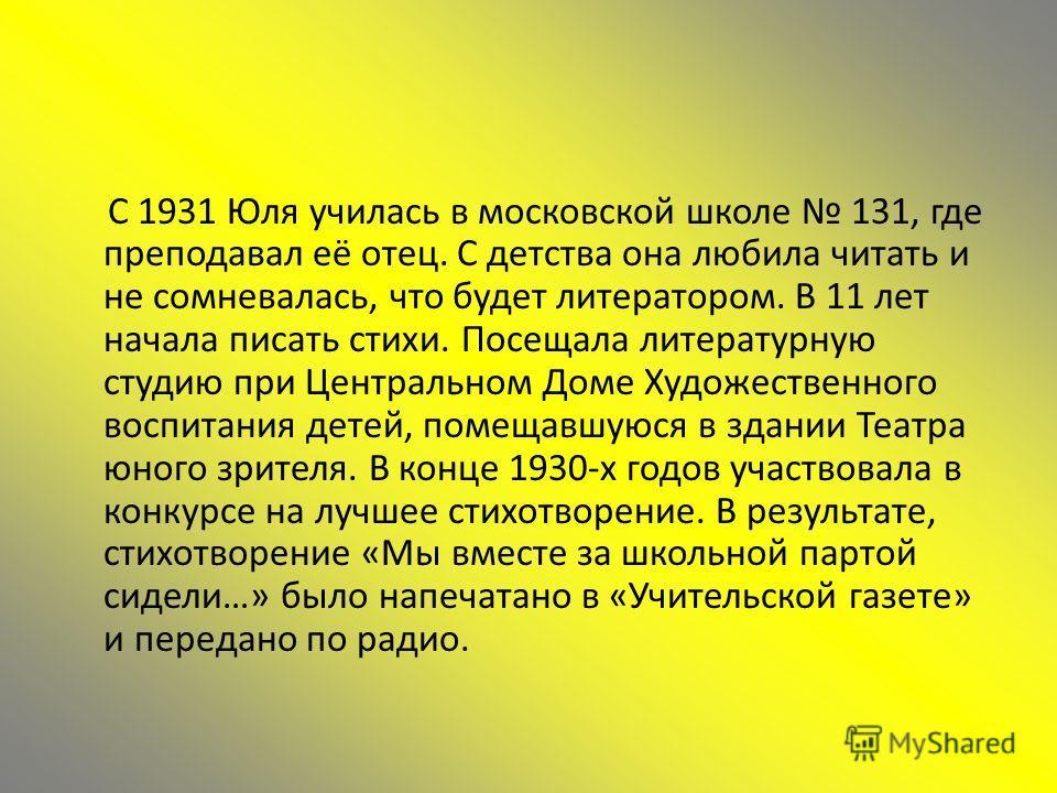 С 1931 Юля училась в московской школе 131, где преподавал её отец. С детства она любила читать и не сомневалась, что будет литератором. В 11 лет начала писать стихи. Посещала литературную студию при Центральном Доме Художественного воспитания детей,