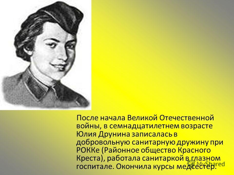 После начала Великой Отечественной войны, в семнадцатилетнем возрасте Юлия Друнина записалась в добровольную санитарную дружину при РОККе (Районное общество Красного Креста), работала санитаркой в глазном госпитале. Окончила курсы медсестер.