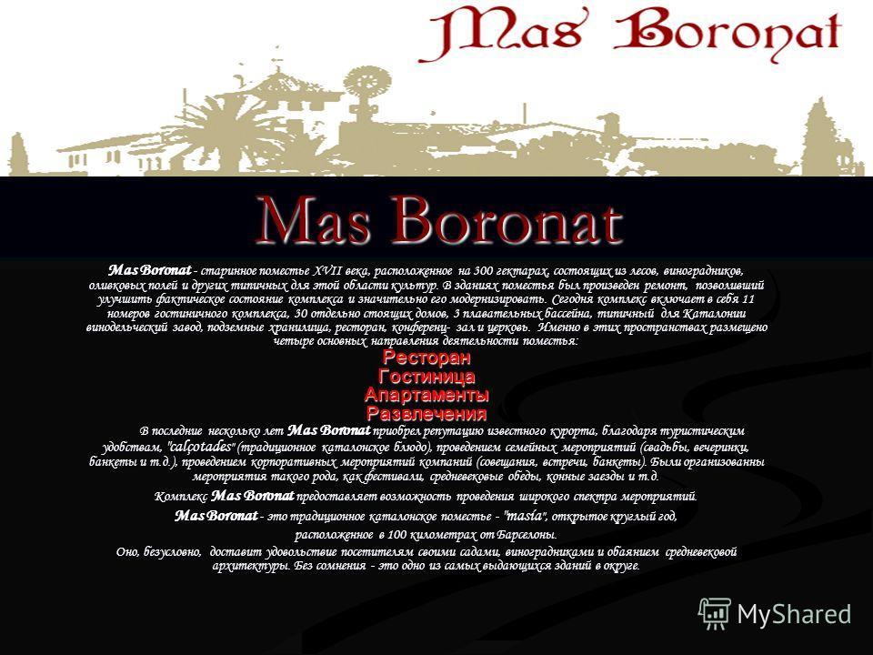 Mas Boronat Mas Boronat - старинное поместье XVII века, расположенное на 300 гектарах, состоящих из лесов, виноградников, оливковых полей и других типичных для этой области культур. В зданиях поместья был произведен ремонт, позволивший улучшить факти