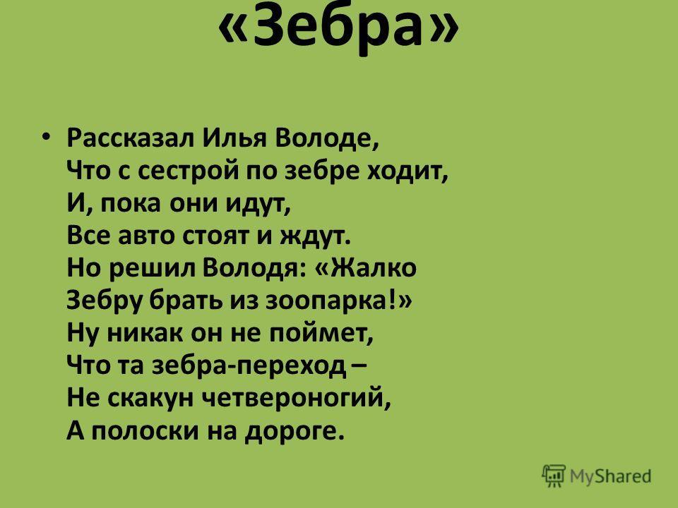 «Зебра» Рассказал Илья Володе, Что с сестрой по зебре ходит, И, пока они идут, Все авто стоят и ждут. Но решил Володя: «Жалко Зебру брать из зоопарка!» Ну никак он не поймет, Что та зебра-переход – Не скакун четвероногий, А полоски на дороге.