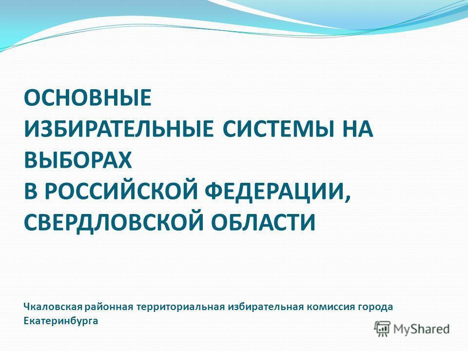 ОСНОВНЫЕ ИЗБИРАТЕЛЬНЫЕ СИСТЕМЫ НА ВЫБОРАХ В РОССИЙСКОЙ ФЕДЕРАЦИИ, СВЕРДЛОВСКОЙ ОБЛАСТИ Чкаловская районная территориальная избирательная комиссия города Екатеринбурга