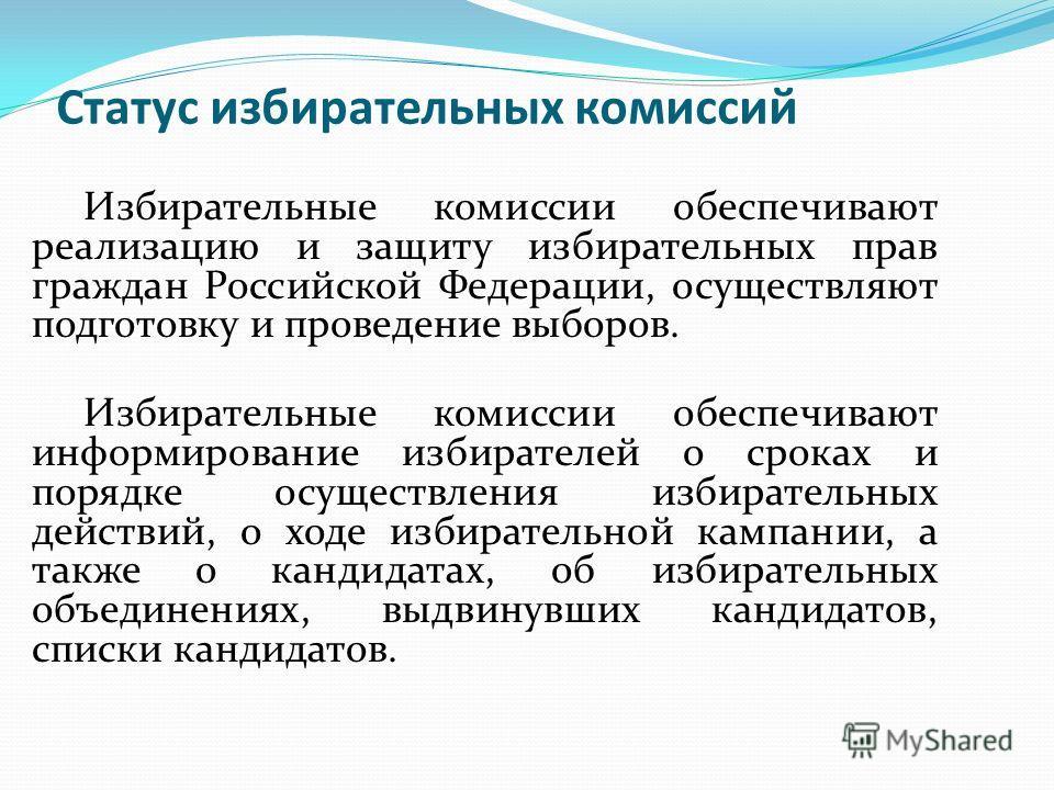 Статус избирательных комиссий Избирательные комиссии обеспечивают реализацию и защиту избирательных прав граждан Российской Федерации, осуществляют подготовку и проведение выборов. Избирательные комиссии обеспечивают информирование избирателей о срок