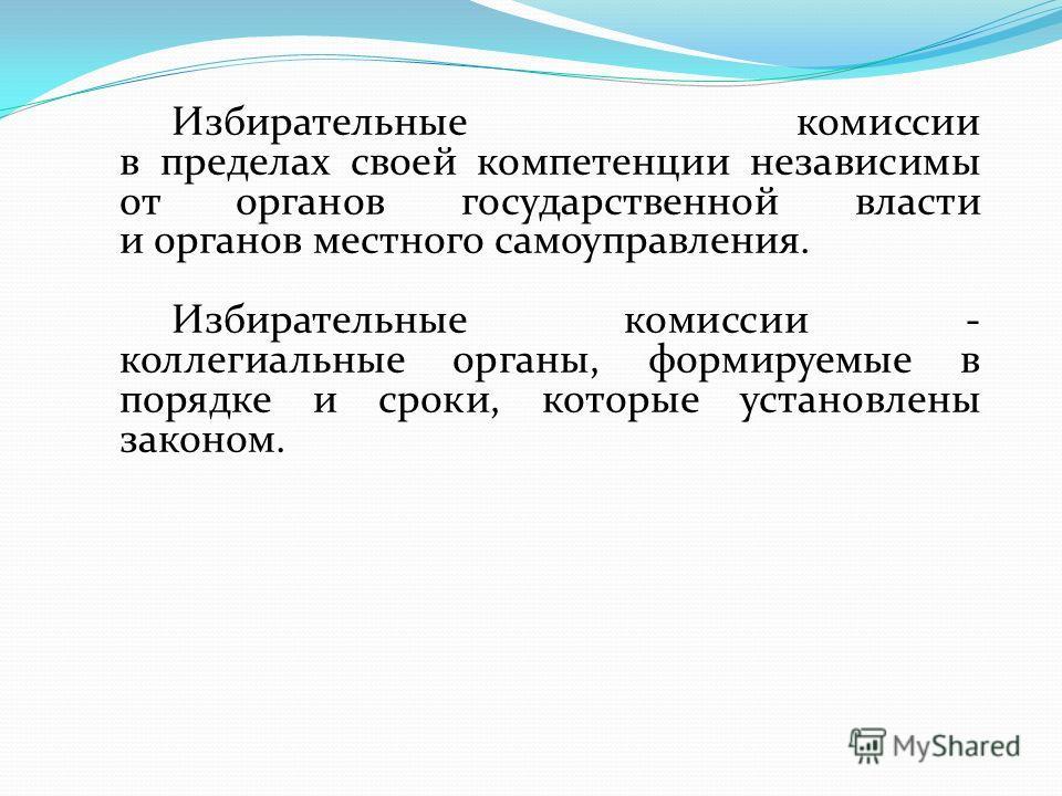 Избирательные комиссии в пределах своей компетенции независимы от органов государственной власти и органов местного самоуправления. Избирательные комиссии - коллегиальные органы, формируемые в порядке и сроки, которые установлены законом.