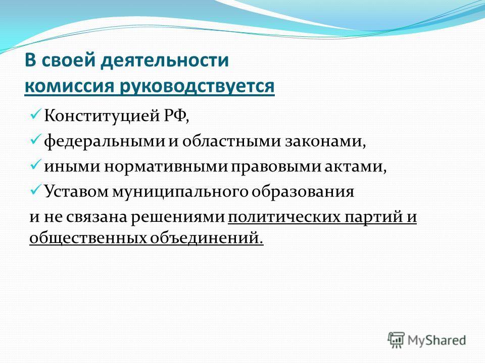 В своей деятельности комиссия руководствуется Конституцией РФ, федеральными и областными законами, иными нормативными правовыми актами, Уставом муниципального образования и не связана решениями политических партий и общественных объединений.