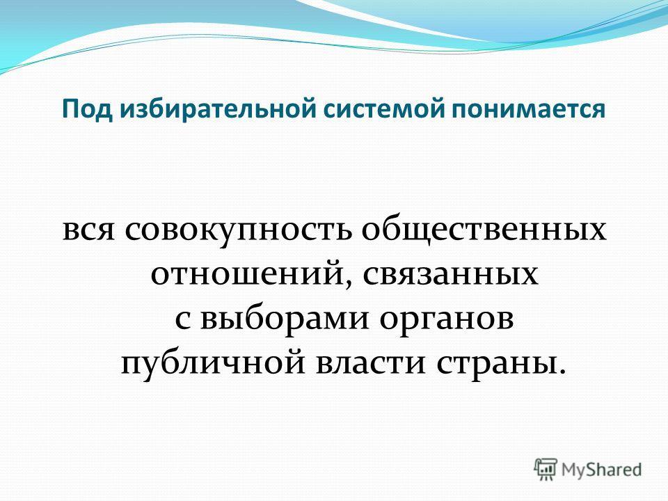 Под избирательной системой понимается вся совокупность общественных отношений, связанных с выборами органов публичной власти страны.