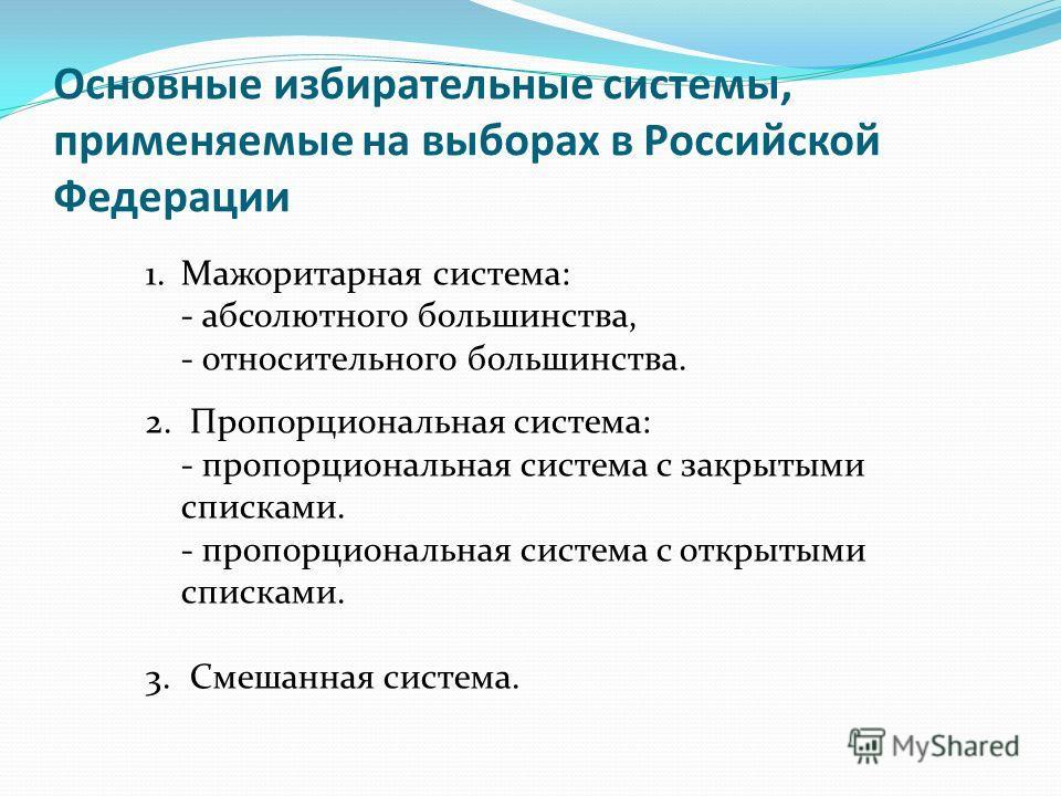 Основные избирательные системы, применяемые на выборах в Российской Федерации 1.Мажоритарная система: - абсолютного большинства, - относительного большинства. 2. Пропорциональная система: - пропорциональная система с закрытыми списками. - пропорциона