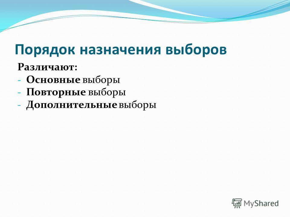 Порядок назначения выборов Различают: - Основные выборы - Повторные выборы - Дополнительные выборы