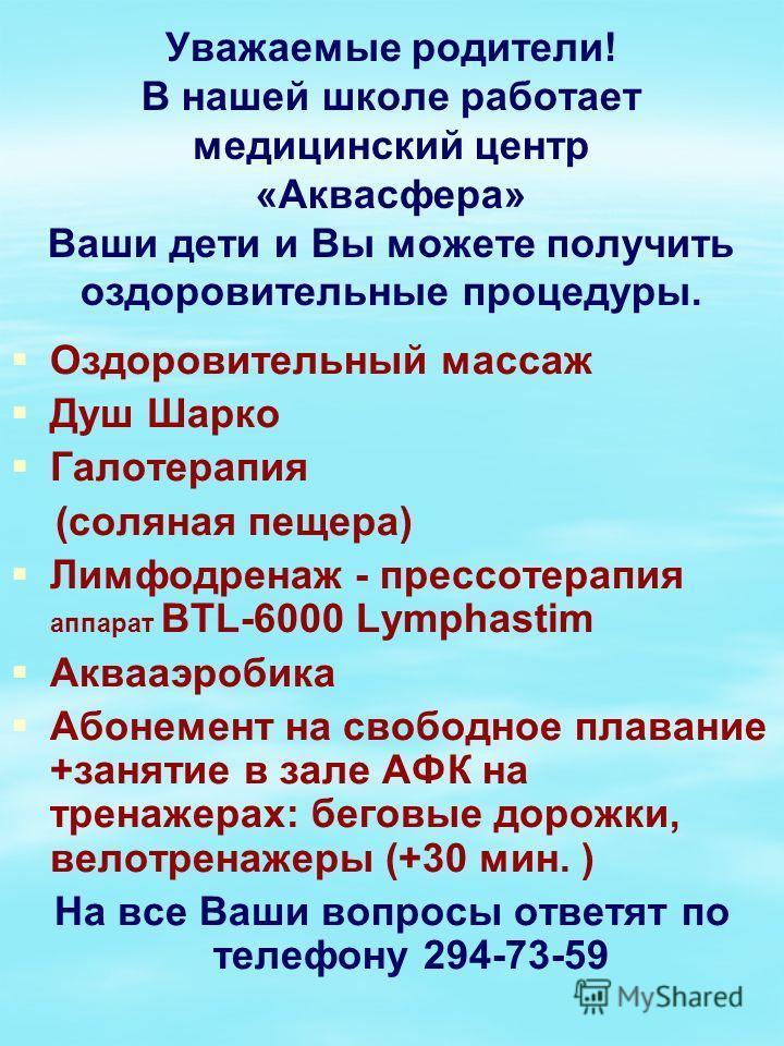 Уважаемые родители! В нашей школе работает медицинский центр «Аквасфера» Ваши дети и Вы можете получить оздоровительные процедуры. Оздоровительный массаж Душ Шарко Галотерапия (соляная пещера) Лимфодренаж - прессотерапия аппарат BTL-6000 Lymphastim А