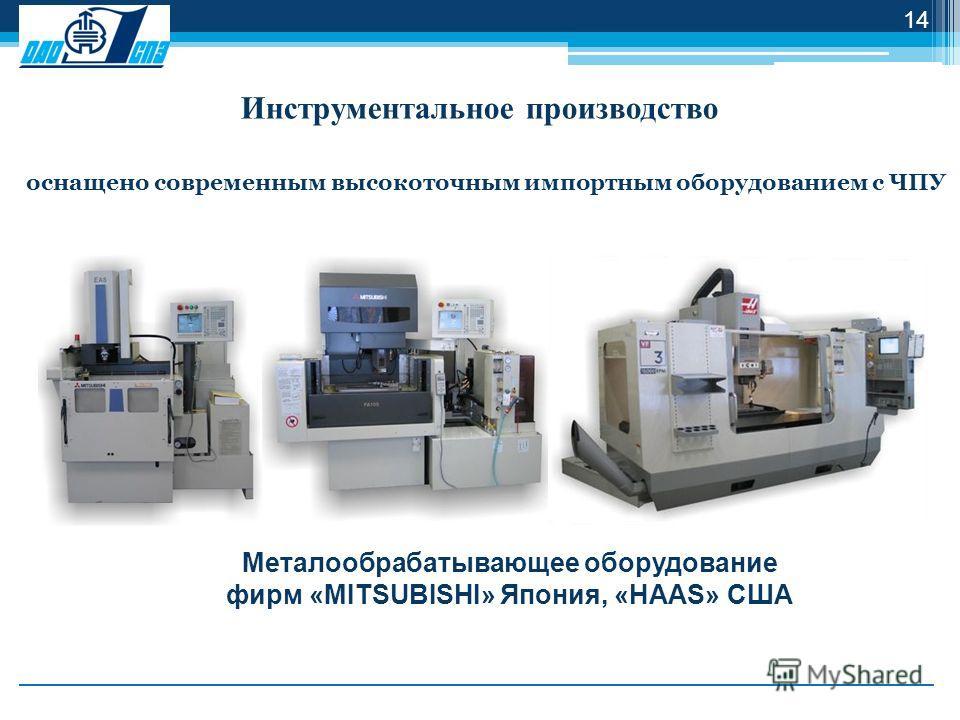 Инструментальное производство оснащено современным высокоточным импортным оборудованием с ЧПУ Металообрабатывающее оборудование фирм «MITSUBISHI» Япония, «HAAS» США 14