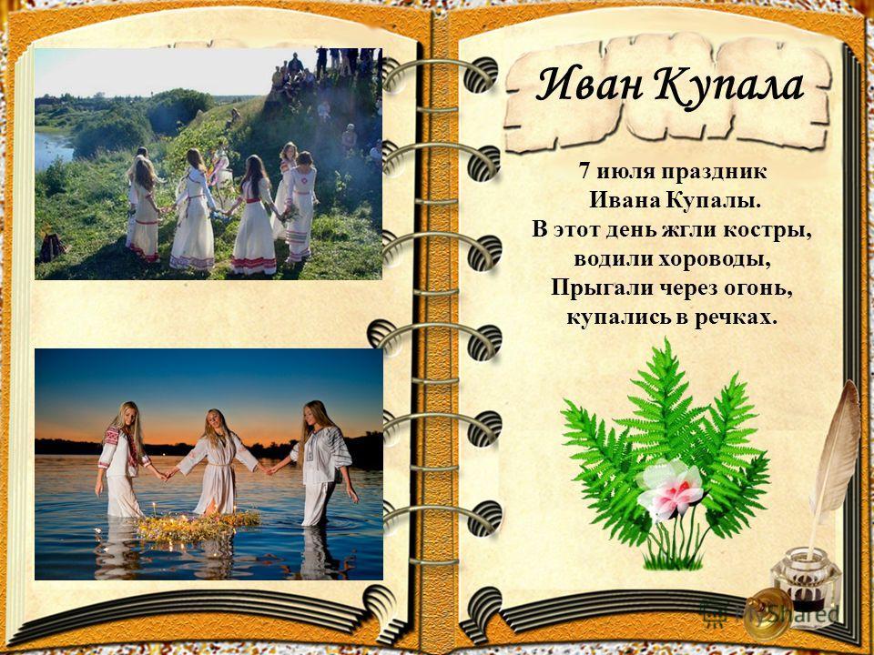 Иван Купала 7 июля праздник Ивана Купалы. В этот день жгли костры, водили хороводы, Прыгали через огонь, купались в речках.