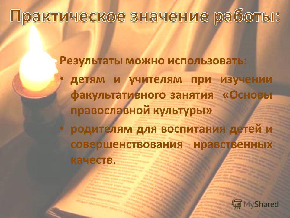 Результаты можно использовать: детям и учителям при изучении факультативного занятия «Основы православной культуры» родителям для воспитания детей и совершенствования нравственных качеств.