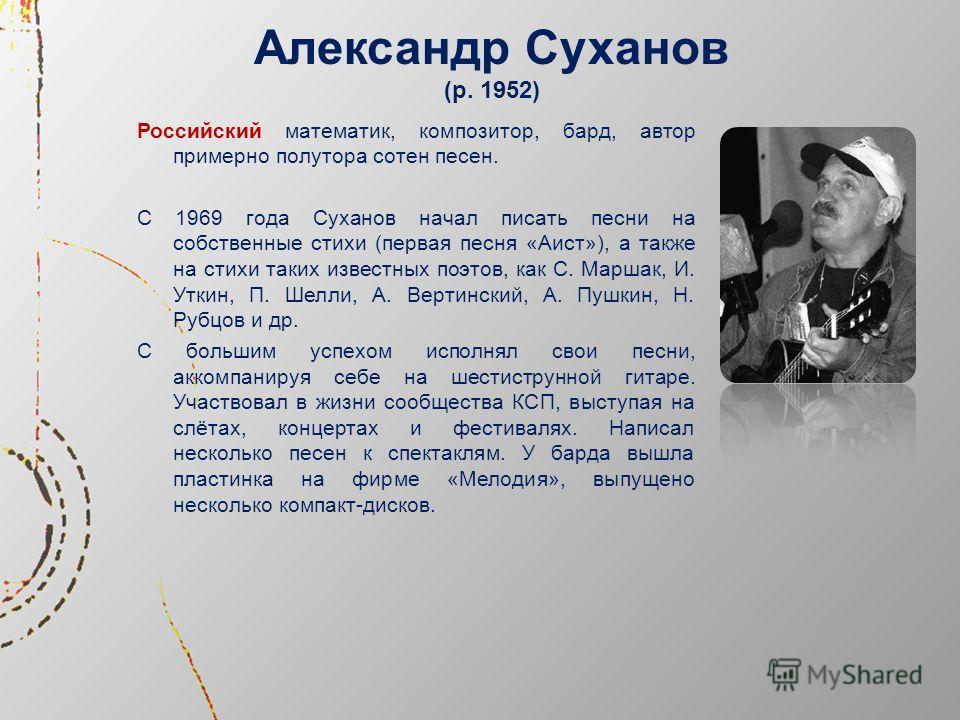 Александр Суханов (р. 1952) Российский математик, композитор, бард, автор примерно полутора сотен песен. С 1969 года Суханов начал писать песни на собственные стихи (первая песня «Аист»), а также на стихи таких известных поэтов, как С. Маршак, И. Утк