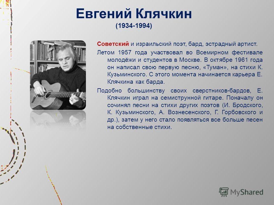 Евгений Клячкин (1934-1994) Советский и израильский поэт, бард, эстрадный артист. Летом 1957 года участвовал во Всемирном фестивале молодёжи и студентов в Москве. В октябре 1961 года он написал свою первую песню, «Туман», на стихи К. Кузьминского. С