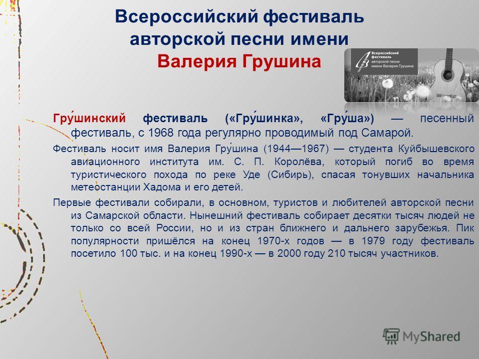 Всероссийский фестиваль авторской песни имени Валерия Грушина Гру́шинский фестиваль («Гру́шинка», «Гру́ша») песенный фестиваль, с 1968 года регулярно проводимый под Самарой. Фестиваль носит имя Валерия Гру́шина (19441967) студента Куйбышевского авиац
