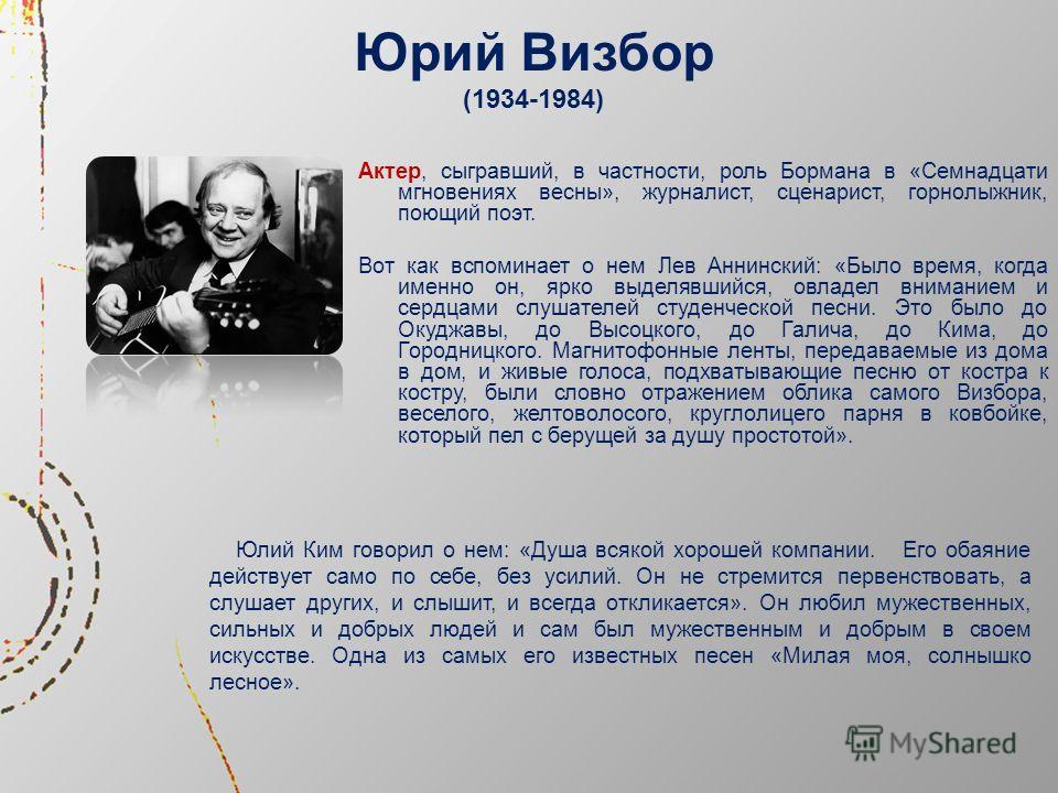 Юрий Визбор (1934-1984) Актер, сыгравший, в частности, роль Бормана в «Семнадцати мгновениях весны», журналист, сценарист, горнолыжник, поющий поэт. Вот как вспоминает о нем Лев Аннинский: «Было время, когда именно он, ярко выделявшийся, овладел вним