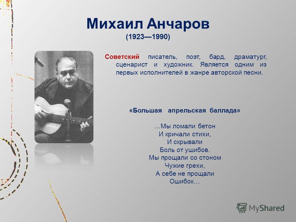 Михаил Анчаров (19231990) Советский писатель, поэт, бард, драматург, сценарист и художник. Является одним из первых исполнителей в жанре авторской песни. «Большая апрельская баллада» …Мы ломали бетон И кричали стихи, И скрывали Боль от ушибов. Мы про