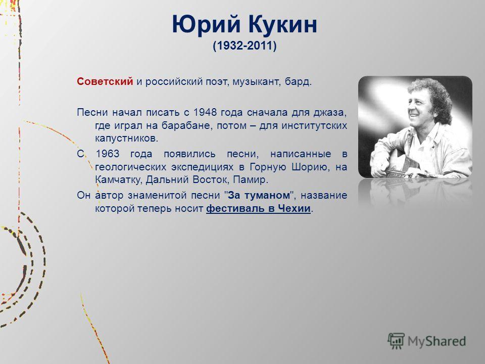 Юрий Кукин (1932-2011) Советский и российский поэт, музыкант, бард. Песни начал писать с 1948 года сначала для джаза, где играл на барабане, потом – для институтских капустников. С 1963 года появились песни, написанные в геологических экспедициях в Г