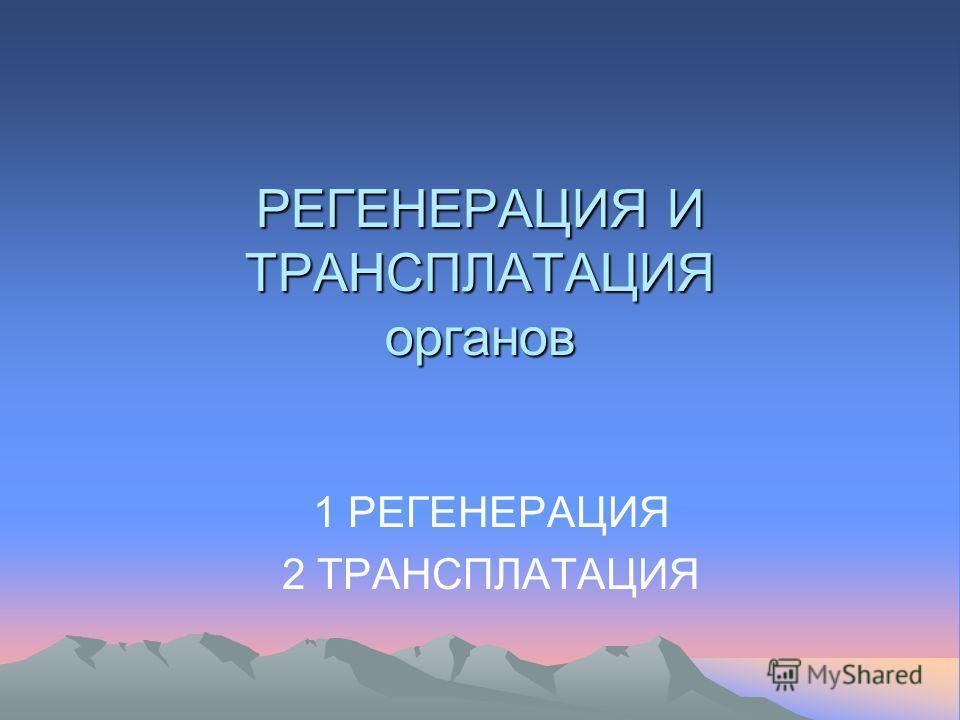 РЕГЕНЕРАЦИЯ И ТРАНСПЛАТАЦИЯ органов 1 РЕГЕНЕРАЦИЯ 2 ТРАНСПЛАТАЦИЯ