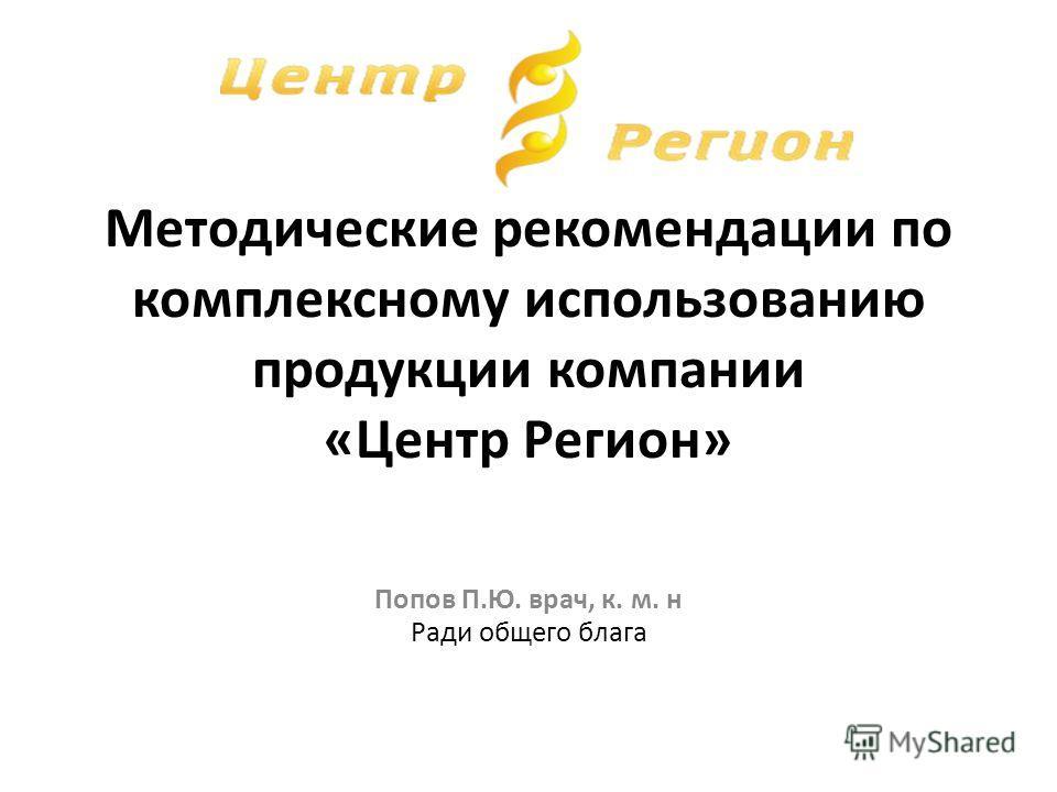 Методические рекомендации по комплексному использованию продукции компании «Центр Регион» Ради общего блага Попов П.Ю. врач, к. м. н
