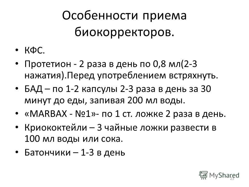 Особенности приема биокорректоров. КФС. Протетион - 2 раза в день по 0,8 мл(2-3 нажатия).Перед употреблением встряхнуть. БАД – по 1-2 капсулы 2-3 раза в день за 30 минут до еды, запивая 200 мл воды. «MARBAX - 1»- по 1 ст. ложке 2 раза в день. Криокок