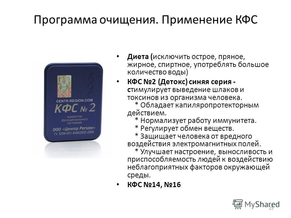 Программа очищения. Применение КФС Диета (исключить острое, пряное, жирное, спиртное, употреблять большое количество воды) КФС 2 (Детокс) синяя серия - стимулирует выведение шлаков и токсинов из организма человека. * Обладает капиляропротекторным дей