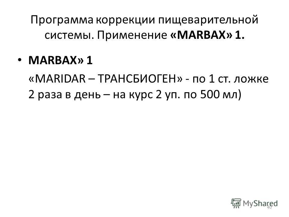 Программа коррекции пищеварительной системы. Применение «MARBAX» 1. MARBAX» 1 «MARIDAR – ТРАНСБИОГЕН» - по 1 ст. ложке 2 раза в день – на курс 2 уп. по 500 мл) 40