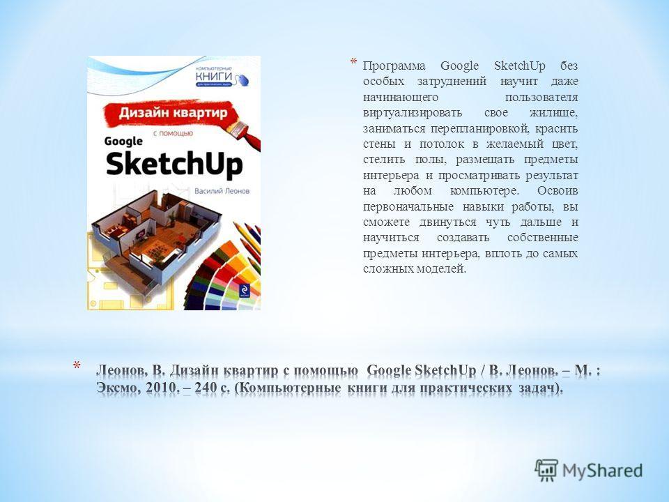 * Программа Google SketchUp без особых затруднений научит даже начинающего пользователя виртуализировать свое жилище, заниматься перепланировкой, красить стены и потолок в желаемый цвет, стелить полы, размещать предметы интерьера и просматривать резу