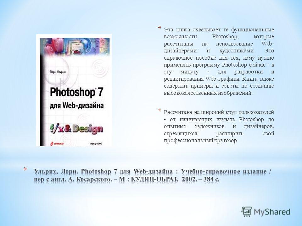 * Эта книга охватывает те функциональные возможности Photoshop, которые рассчитаны на использование Web- дизайнерами и художниками. Это справочное пособие для тех, кому нужно применять программу Photoshop сейчас - в эту минуту - для разработки и реда