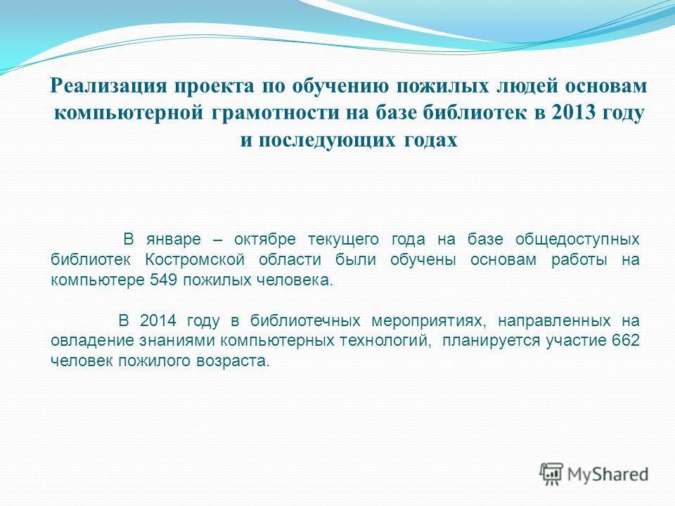 Реализация проекта по обучению пожилых людей основам компьютерной грамотности на базе библиотек в 2013 году и последующих годах В январе – октябре текущего года на базе общедоступных библиотек Костромской области были обучены основам работы на компью