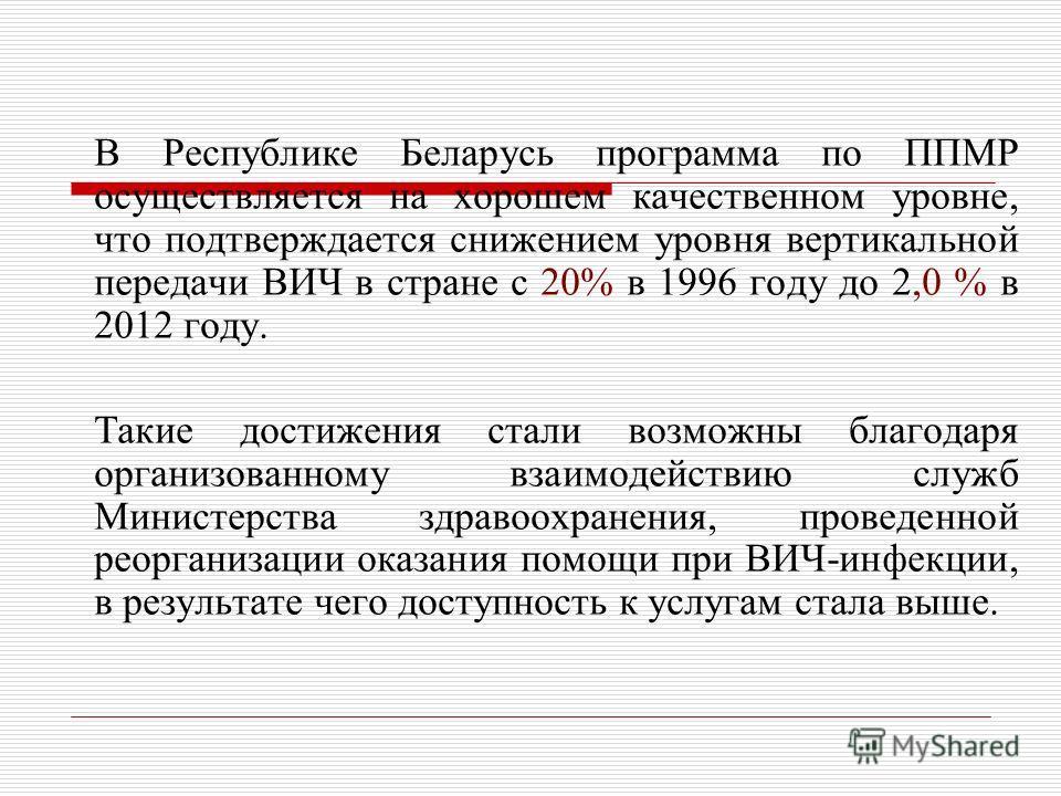 В Республике Беларусь программа по ППМР осуществляется на хорошем качественном уровне, что подтверждается снижением уровня вертикальной передачи ВИЧ в стране с 20% в 1996 году до 2,0 % в 2012 году. Такие достижения стали возможны благодаря организова