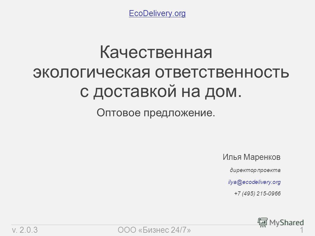 EcoDelivery.org Илья Маренков директор проекта ilya@ecodelivery.org +7 (495) 215-0966 Качественная экологическая ответственность с доставкой на дом. Оптовое предложение. v. 2.0.31ООО «Бизнес 24/7»