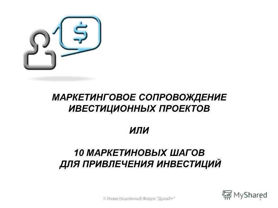 МАРКЕТИНГОВОЕ СОПРОВОЖДЕНИЕ ИВЕСТИЦИОННЫХ ПРОЕКТОВ ИЛИ 10 МАРКЕТИНОВЫХ ШАГОВ ДЛЯ ПРИВЛЕЧЕНИЯ ИНВЕСТИЦИЙ 1ІІ Инвестиционный Форум Дунай+