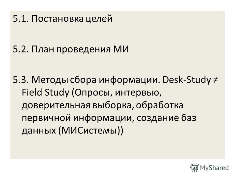 5.1. Постановка целей 5.2. План проведения МИ 5.3. Методы сбора информации. Desk-Study Field Study (Опросы, интервью, доверительная выборка, обработка первичной информации, создание баз данных (МИСистемы))