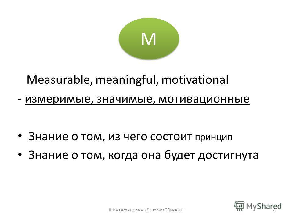 Measurable, meaningful, motivational - измеримые, значимые, мотивационные Знание о том, из чего состоит принцип Знание о том, когда она будет достигнута ІІ Инвестиционный Форум Дунай+4 М М