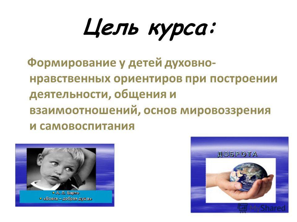 Цель курса: Формирование у детей духовно- нравственных ориентиров при построении деятельности, общения и взаимоотношений, основ мировоззрения и самовоспитания