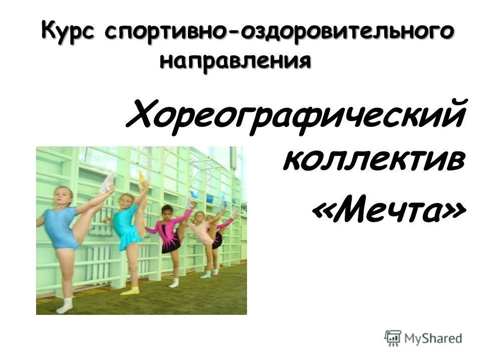 Курс спортивно-оздоровительного направления Курс спортивно-оздоровительного направления Хореографический коллектив «Мечта»
