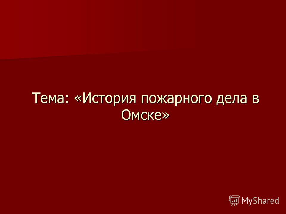 Тема: «История пожарного дела в Омске»